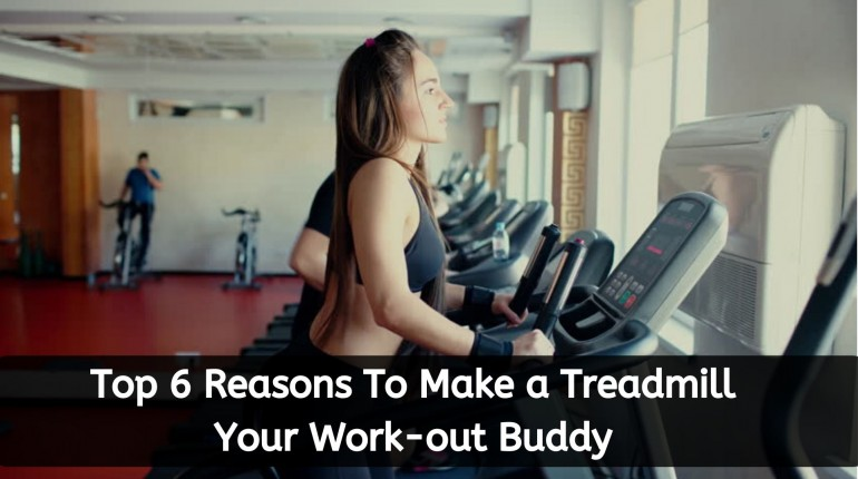 Top 6 Reasons To Make a Treadmill Your Work-out Buddy