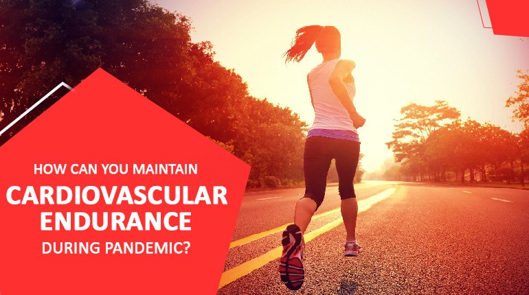 HOW CAN YOU MAINTAIN CARDIOVASCULAR ENDURANCE DURING PANDEMIC?